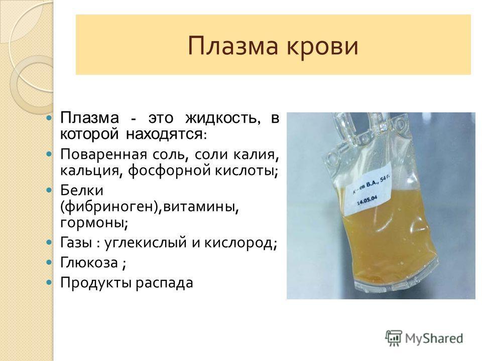 Плазма крови Плазма - это жидкость, в которой находятся : Поваренная соль, соли калия, кальция, фосфорной кислоты ; Белки ( фибриноген ), витамины, гормоны ; Газы : углекислый и кислород ; Глюкоза ; Продукты распада