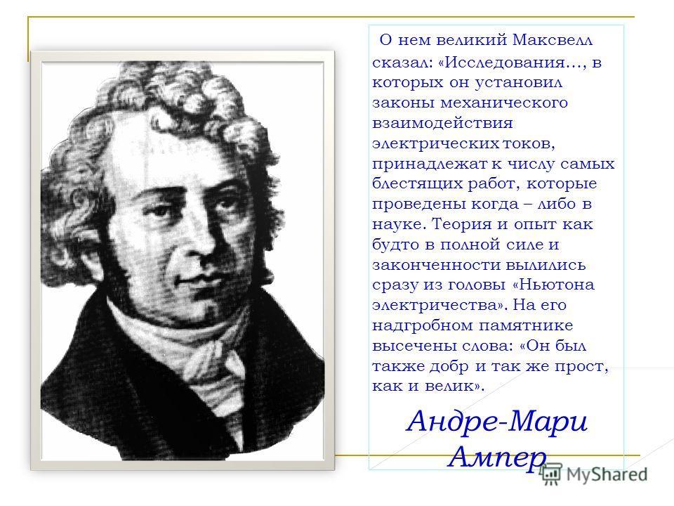 О нем великий Максвелл сказал: «Исследования…, в которых он установил законы механического взаимодействия электрических токов, принадлежат к числу самых блестящих работ, которые проведены когда – либо в науке. Теория и опыт как будто в полной силе и