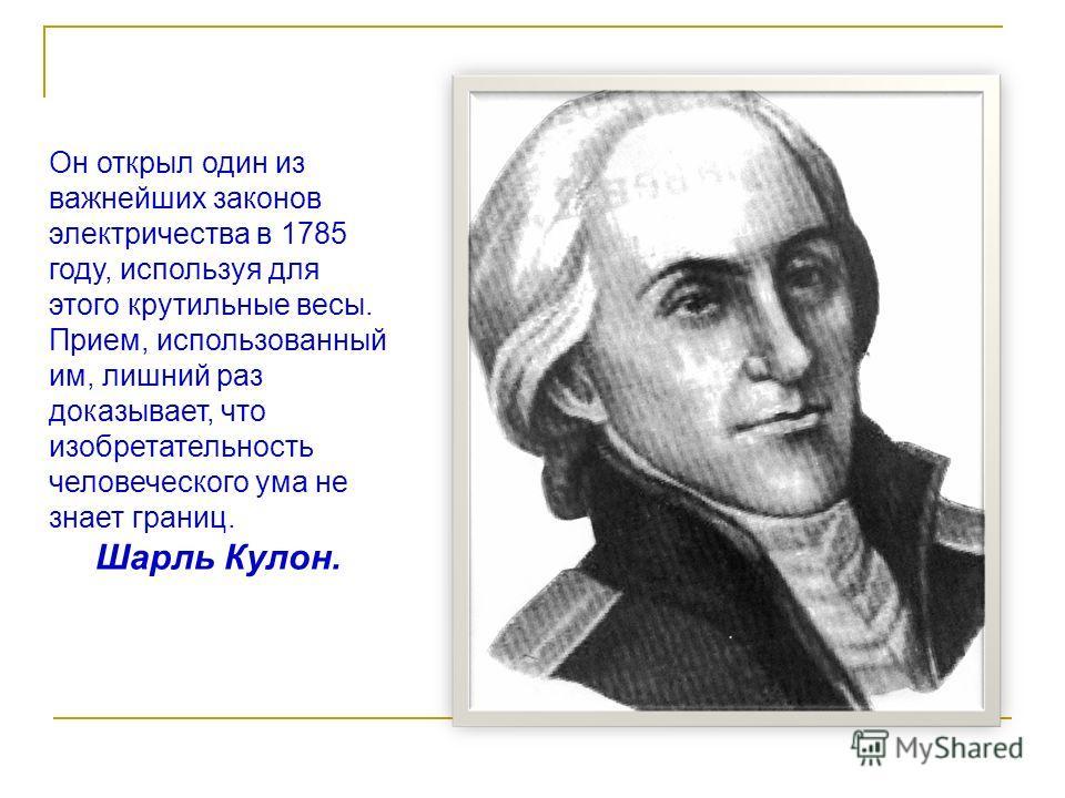 Он открыл один из важнейших законов электричества в 1785 году, используя для этого крутильные весы. Прием, использованный им, лишний раз доказывает, что изобретательность человеческого ума не знает границ. Шарль Кулон.