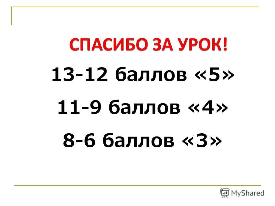 13-12 баллов «5» 11-9 баллов «4» 8-6 баллов «3»