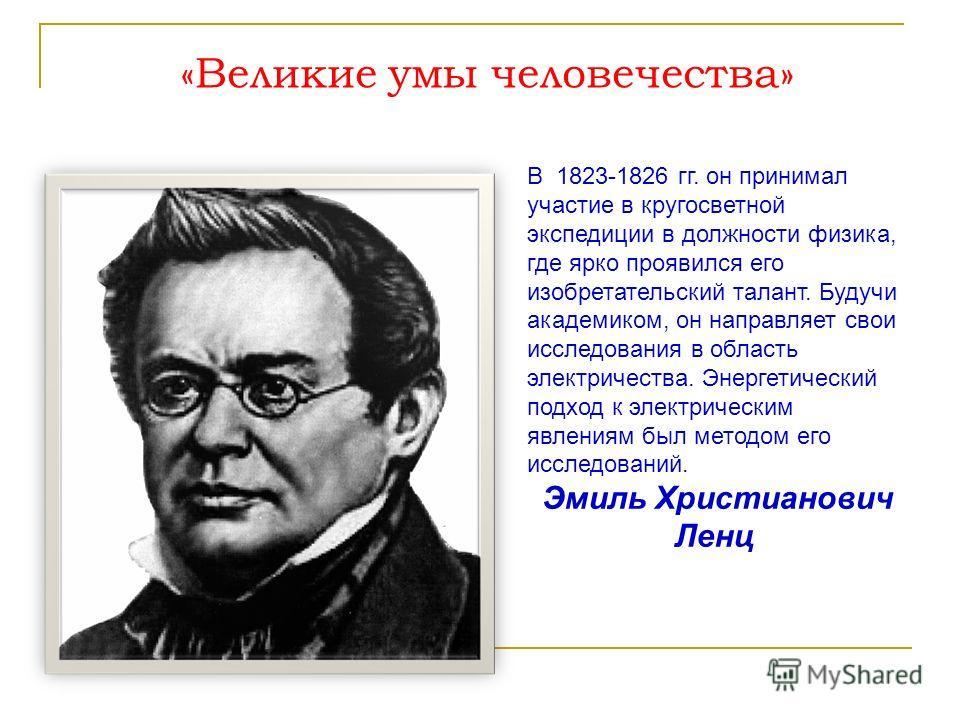 «Великие умы человечества» В 1823-1826 гг. он принимал участие в кругосветной экспедиции в должности физика, где ярко проявился его изобретательский талант. Будучи академиком, он направляет свои исследования в область электричества. Энергетический по