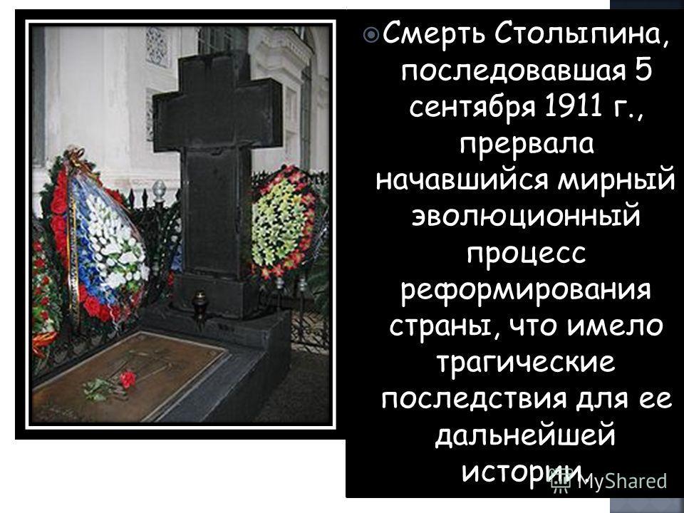 Смерть Столыпина, последовавшая 5 сентября 1911 г., прервала начавшийся мирный эволюционный процесс реформирования страны, что имело трагические последствия для ее дальнейшей истории.