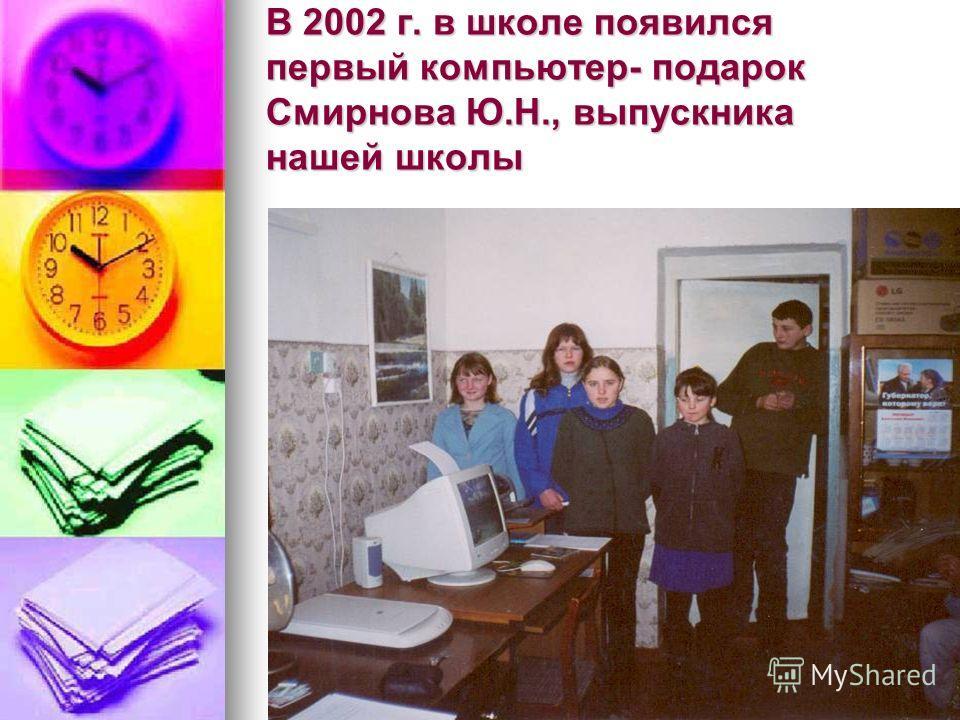 В 2002 г. в школе появился первый компьютер- подарок Смирнова Ю.Н., выпускника нашей школы