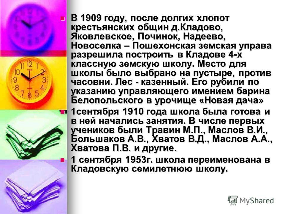 В 1909 году, после долгих хлопот крестьянских общин д.Кладово, Яковлевское, Починок, Надеево, Новоселка – Пошехонская земская управа разрешила построить в Кладове 4-х классную земскую школу. Место для школы было выбрано на пустыре, против часовни. Ле