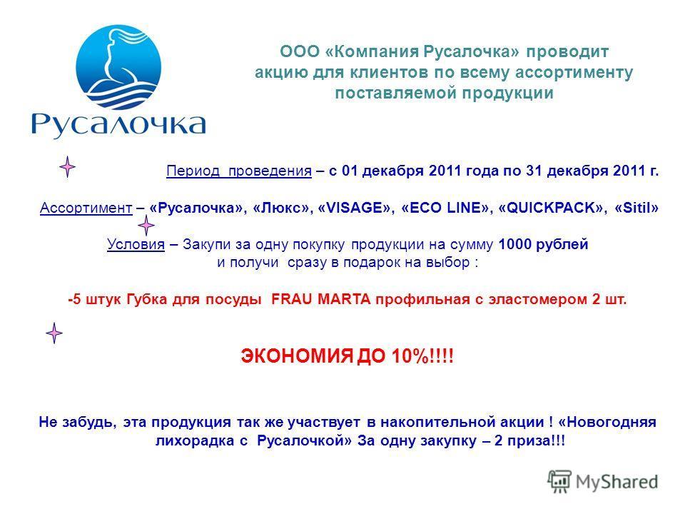 Период проведения – с 01 декабря 2011 года по 31 декабря 2011 г. Ассортимент – «Русалочка», «Люкс», «VISAGE», «ECO LINE», «QUICKPACK», «Sitil» Условия – Закупи за одну покупку продукции на сумму 1000 рублей и получи сразу в подарок на выбор : -5 штук