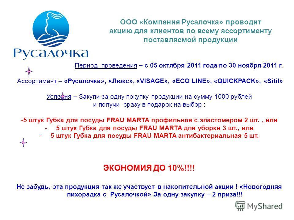 Период проведения – с 05 октября 2011 года по 30 ноября 2011 г. Ассортимент – «Русалочка», «Люкс», «VISAGE», «ECO LINE», «QUICKPACK», «Sitil» Условия – Закупи за одну покупку продукции на сумму 1000 рублей и получи сразу в подарок на выбор : -5 штук