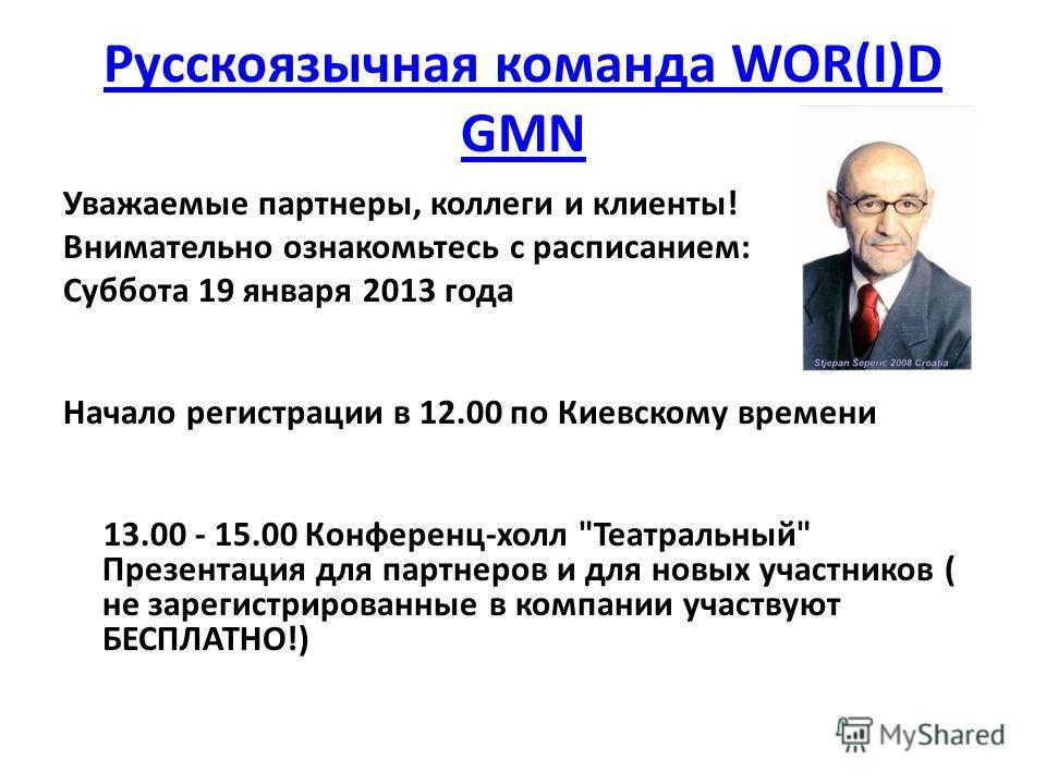 Русскоязычная команда WOR(I)D GMN Уважаемые партнеры, коллеги и клиенты! Внимательно ознакомьтесь с расписанием: Суббота 19 января 2013 года Начало регистрации в 12.00 по Киевскому времени 13.00 - 15.00 Конференц-холл