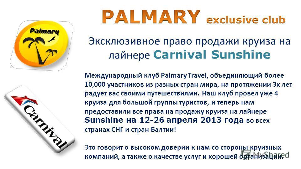 Эксклюзивное право продажи круиза на лайнере Carnival Sunshine Международный клуб Palmary Travel, объединяющий более 10,000 участников из разных стран мира, на протяжении 3х лет радует вас своими путешествиями. Наш клуб провел уже 4 круиза для большо