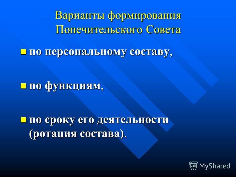 Варианты формирования Попечительского Совета по персональному составу, по персональному составу, по функциям, по функциям, по сроку его деятельности (ротация состава). по сроку его деятельности (ротация состава).