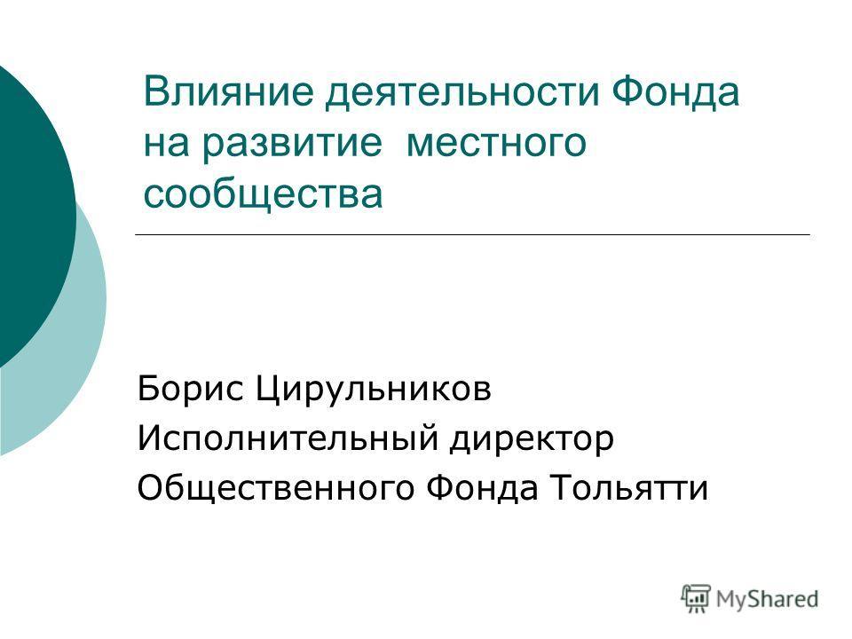 Влияние деятельности Фонда на развитие местного сообщества Борис Цирульников Исполнительный директор Общественного Фонда Тольятти