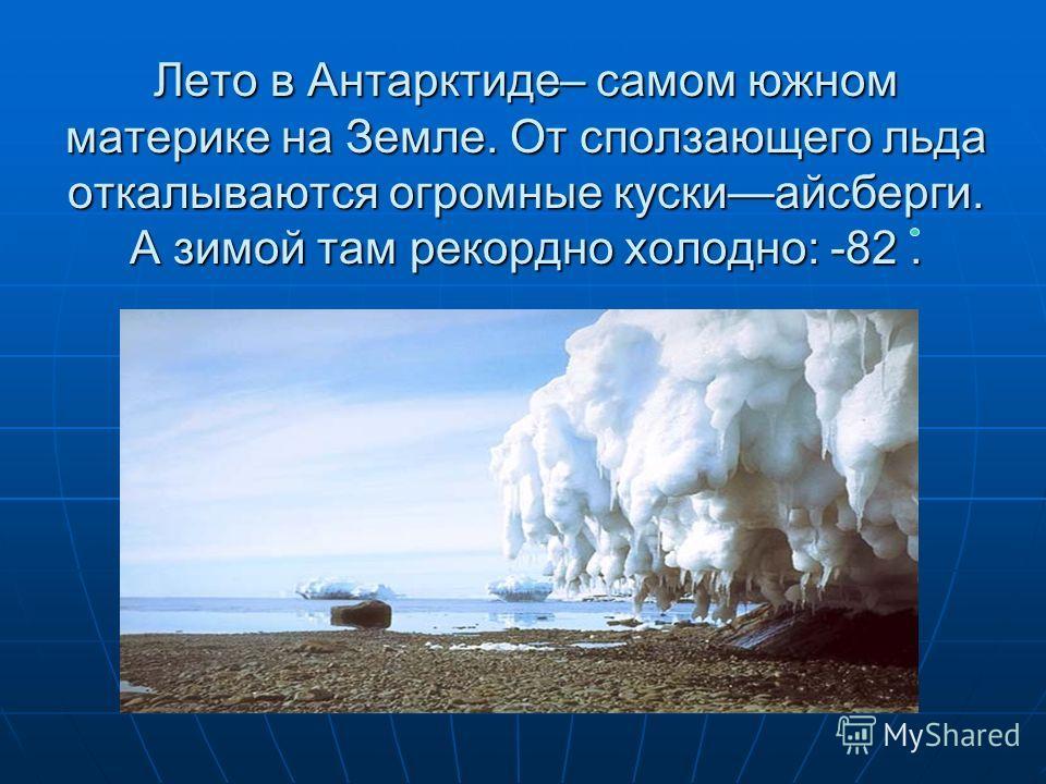 Лето в Антарктиде– самом южном материке на Земле. От сползающего льда откалываются огромные кускиайсберги. А зимой там рекордно холодно: -82.