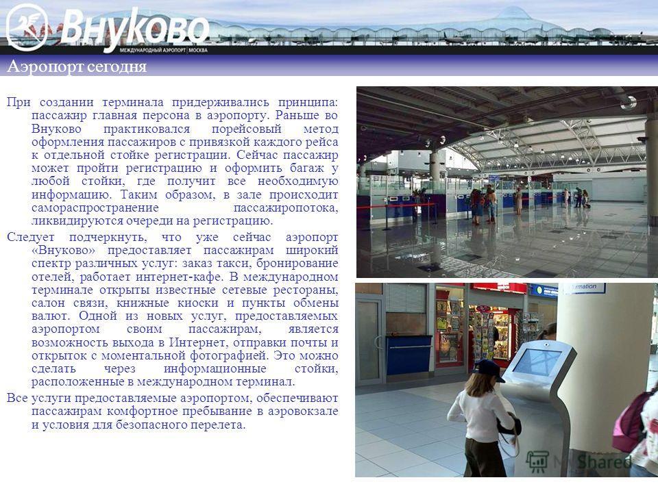При создании терминала придерживались принципа: пассажир главная персона в аэропорту. Раньше во Внуково практиковался порейсовый метод оформления пассажиров с привязкой каждого рейса к отдельной стойке регистрации. Сейчас пассажир может пройти регист