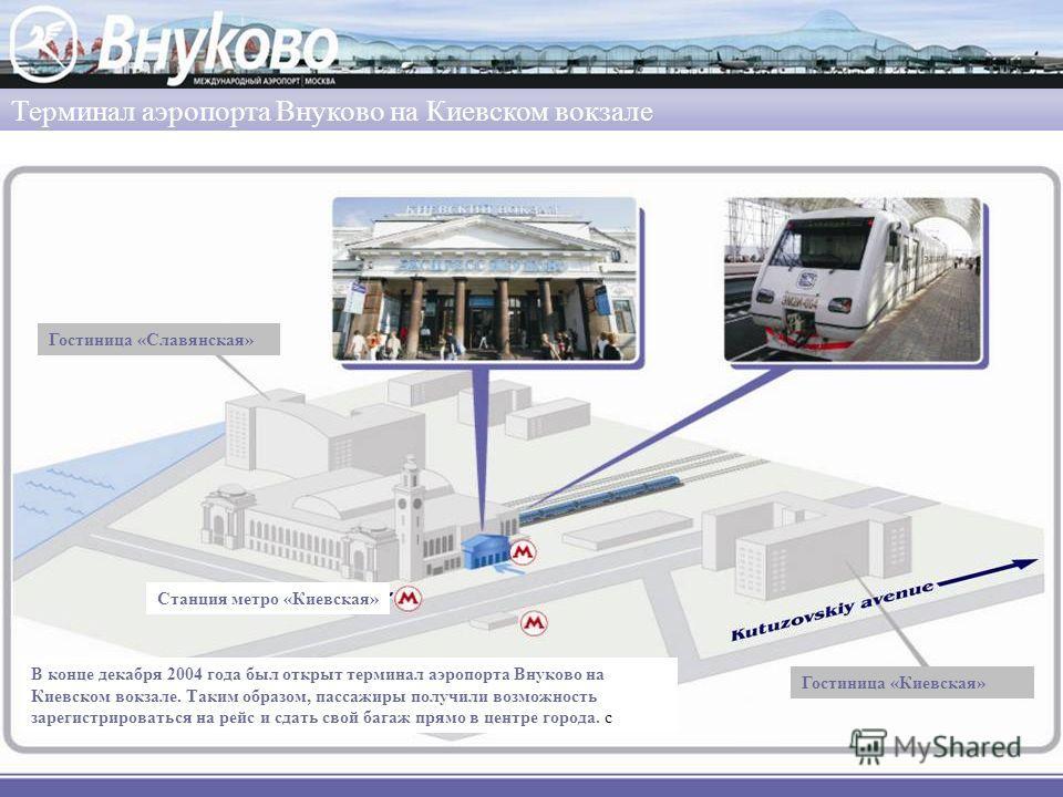 Терминал аэропорта Внуково на Киевском вокзале В конце декабря 2004 года был открыт терминал аэропорта Внуково на Киевском вокзале. Таким образом, пассажиры получили возможность зарегистрироваться на рейс и сдать свой багаж прямо в центре города. с С