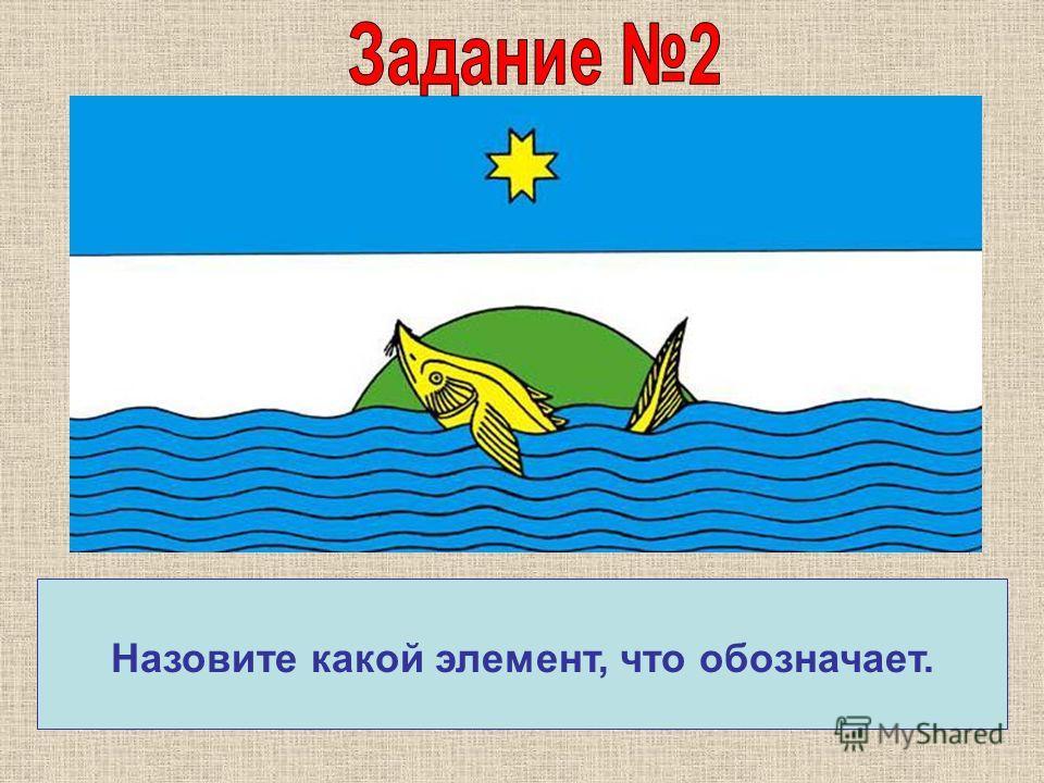 Флаг представляет собой прямоугольное полотнище, точно соответствующее символике герба. Назовите какой элемент, что обозначает.