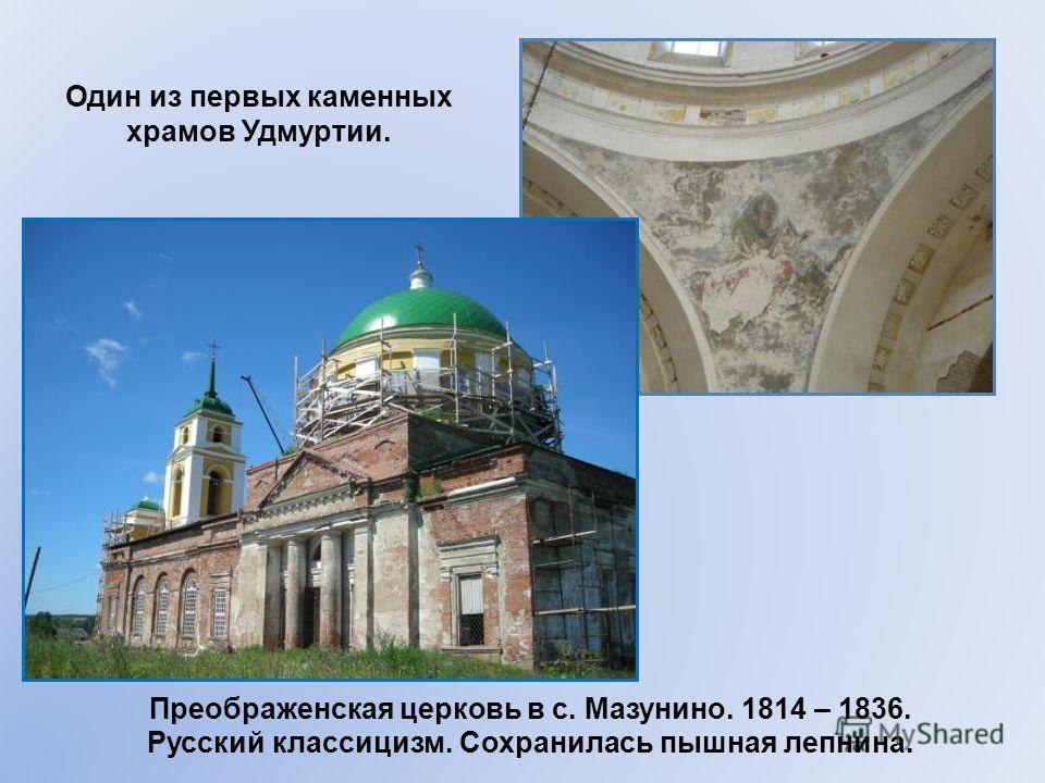 Преображенская церковь в с. Мазунино. 1814 – 1836. Русский классицизм. Сохранилась пышная лепнина. Один из первых каменных храмов Удмуртии.