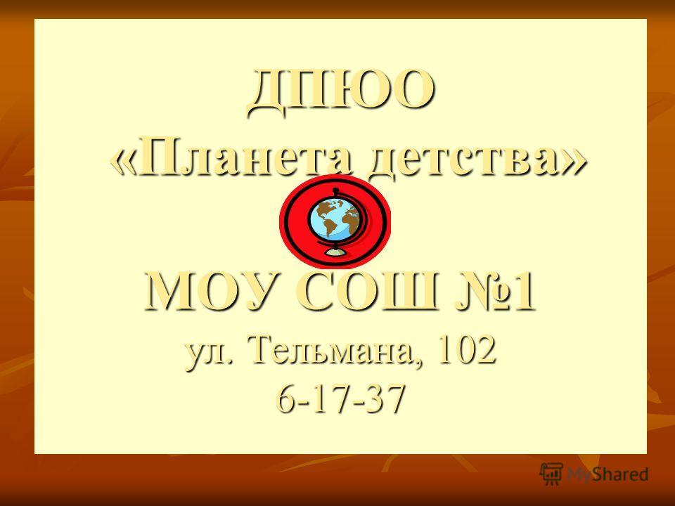 ДПЮО «Планета детства» МОУ СОШ 1 ул. Тельмана, 102 6-17-37