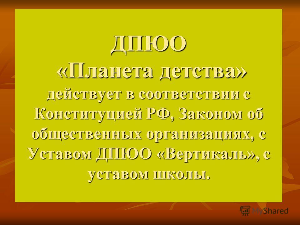 ДПЮО «Планета детства» действует в соответствии с Конституцией РФ, Законом об общественных организациях, с Уставом ДПЮО «Вертикаль», с уставом школы.