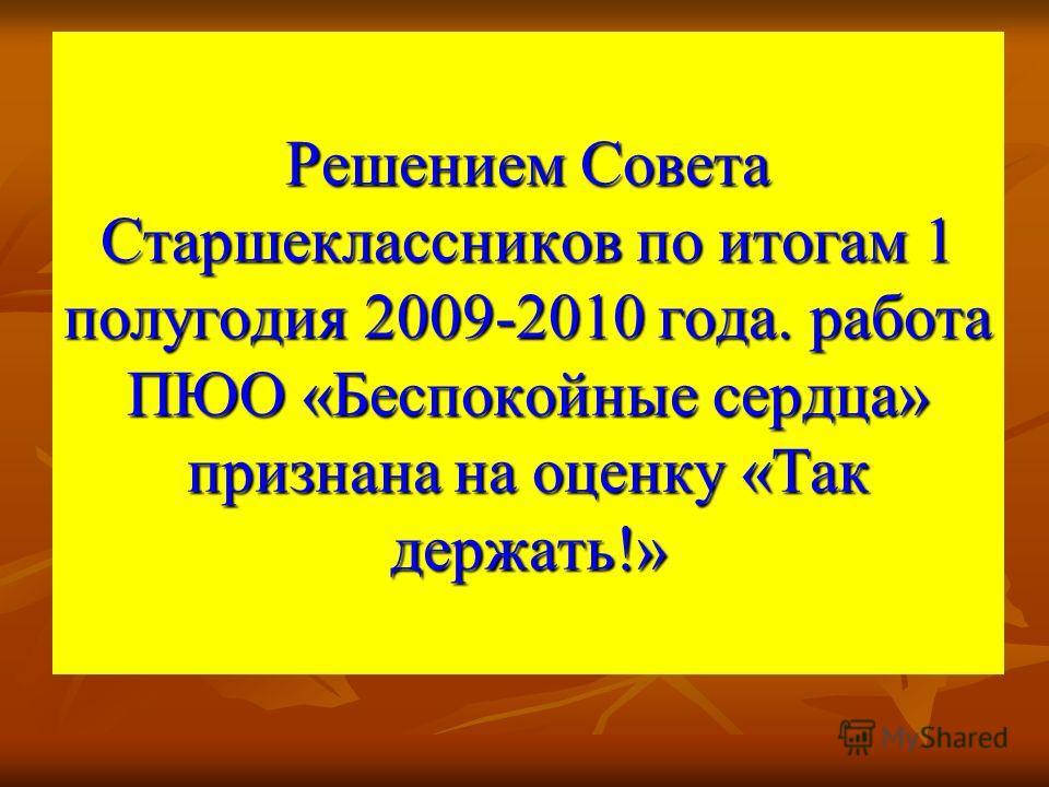 Решением Совета Старшеклассников по итогам 1 полугодия 2009-2010 года. работа ПЮО «Беспокойные сердца» признана на оценку «Так держать!»