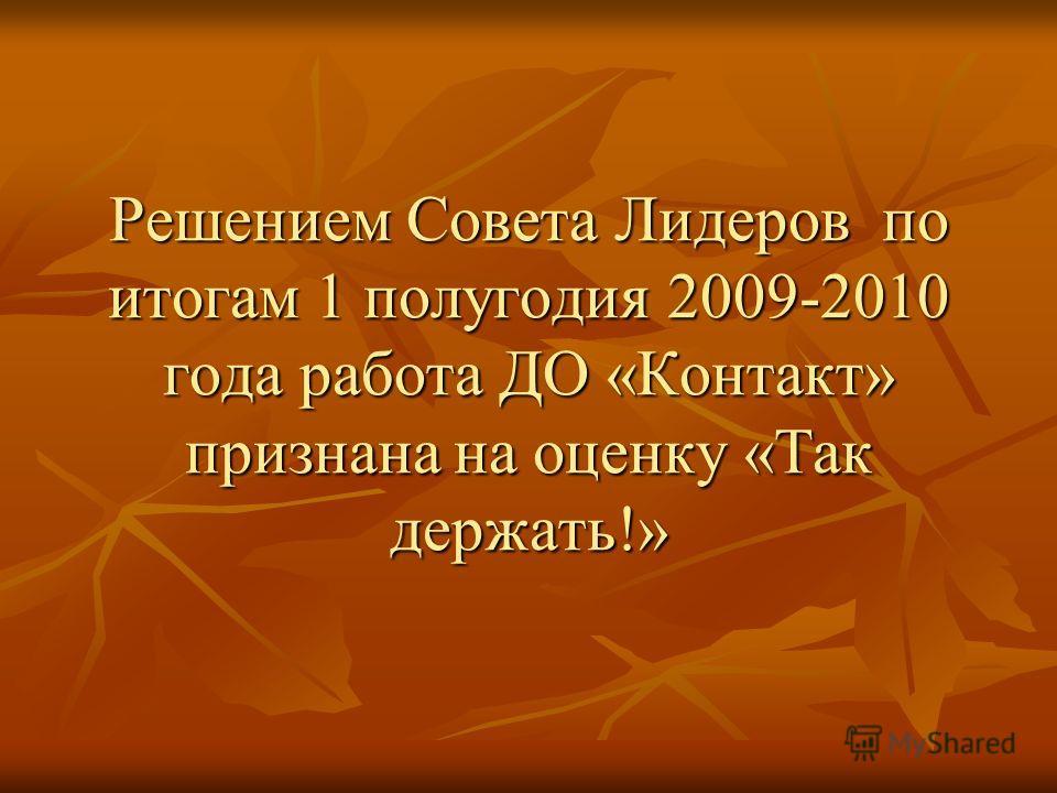 Решением Совета Лидеров по итогам 1 полугодия 2009-2010 года работа ДО «Контакт» признана на оценку «Так держать!»