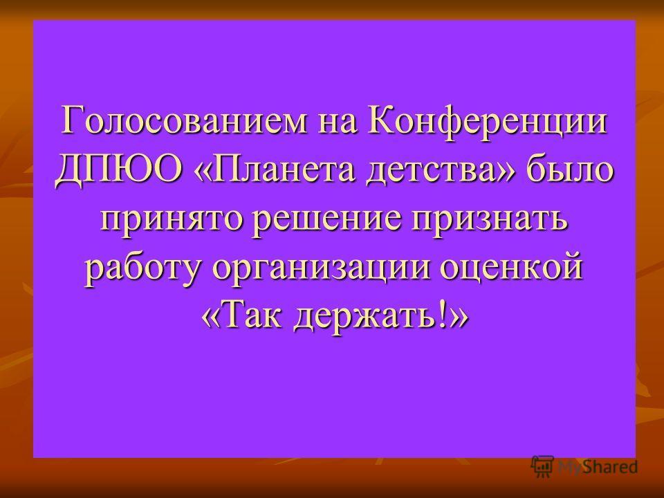 Голосованием на Конференции ДПЮО «Планета детства» было принято решение признать работу организации оценкой «Так держать!»