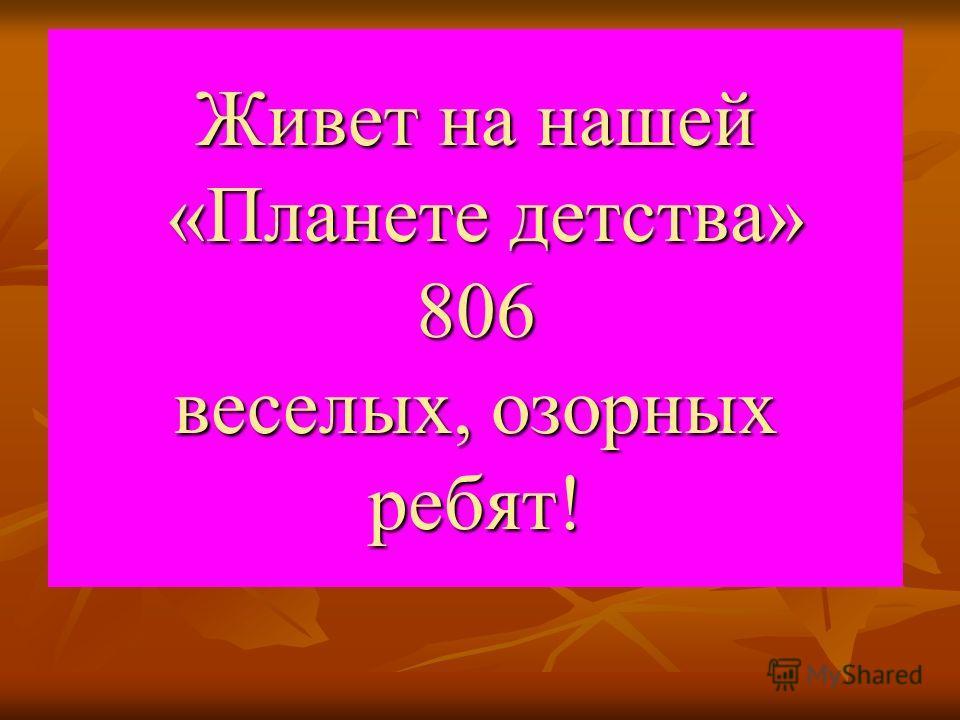 Живет на нашей «Планете детства» 806 веселых, озорных ребят!