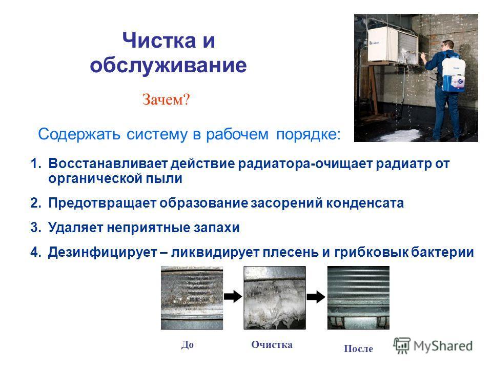 Зачем? Чистка и обслуживание 1.Восстанавливает действие радиатора-очищает радиатр от органической пыли 2.Предотвращает образование засорений конденсата 3.Удаляет неприятные запахи 4.Дезинфицирует – ликвидирует плесень и грибковык бактерии Содержать с