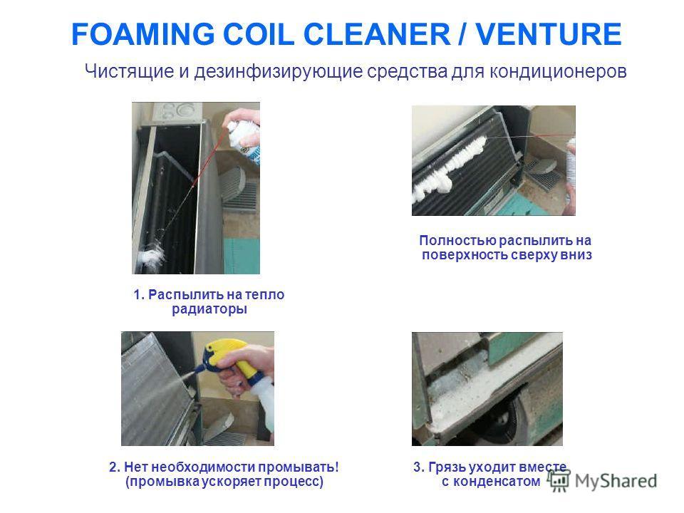 FOAMING COIL CLEANER / VENTURE 1. Распылить на тепло радиаторы Полностью распылить на поверхность сверху вниз 3. Грязь уходит вместе с конденсатом 2. Нет необходимости промывать! (промывка ускоряет процесс) Чистящие и дезинфизирующие средства для кон