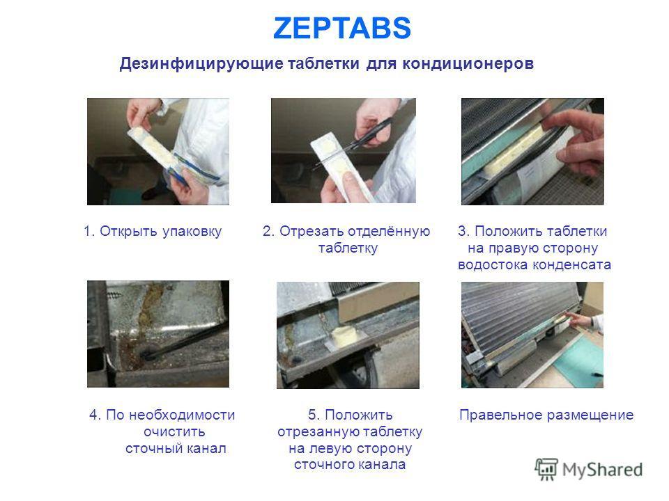 ZEPTABS Дезинфицирующие таблетки для кондиционеров 1. Открыть упаковку 2. Отрезать отделённую таблетку 3. Положить таблетки на правую сторону водостока конденсата 5. Положить отрезанную таблетку на левую сторону сточного канала Правельное размещение