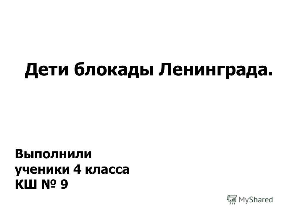 Ты навсегда в ответе за всех, кого приручил. Дети блокады Ленинграда. Выполнили ученики 4 класса КШ 9