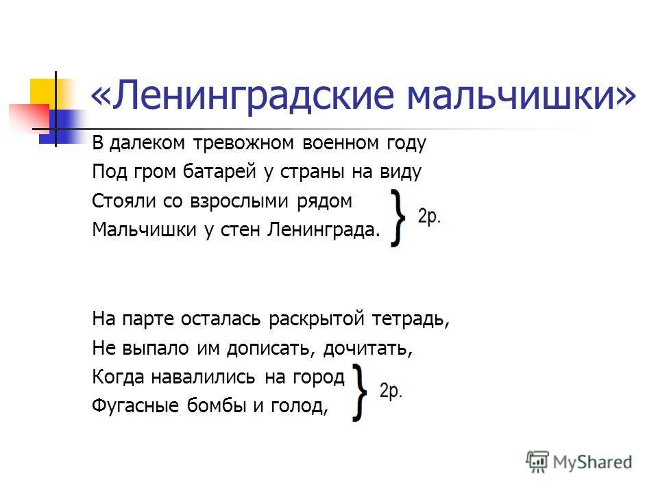 «Ленинградские мальчишки» В далеком тревожном военном году Под гром батарей у страны на виду Стояли со взрослыми рядом Мальчишки у стен Ленинграда. На парте осталась раскрытой тетрадь, Не выпало им дописать, дочитать, Когда навалились на город Фугасн
