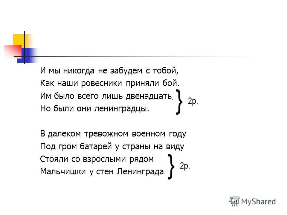 И мы никогда не забудем с тобой, Как наши ровесники приняли бой. Им было всего лишь двенадцать,, Но были они ленинградцы. В далеком тревожном военном году Под гром батарей у страны на виду Стояли со взрослыми рядом Мальчишки у стен Ленинграда.