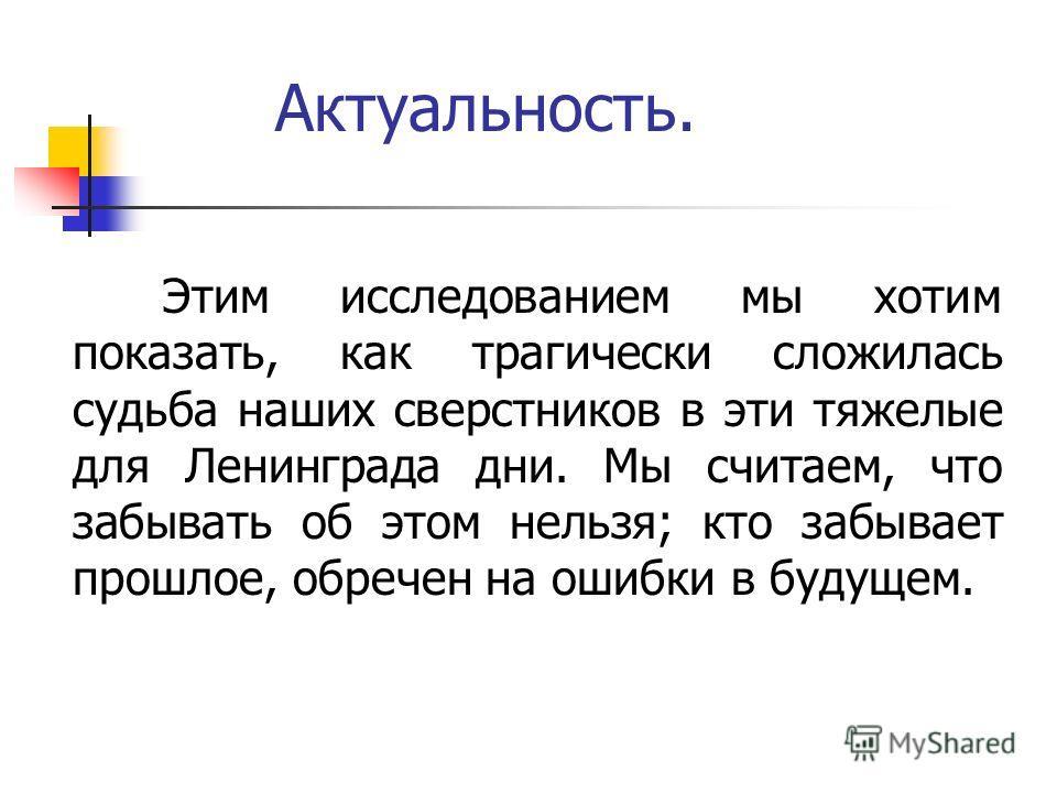 Этим исследованием мы хотим показать, как трагически сложилась судьба наших сверстников в эти тяжелые для Ленинграда дни. Мы считаем, что забывать об этом нельзя; кто забывает прошлое, обречен на ошибки в будущем. Актуальность.