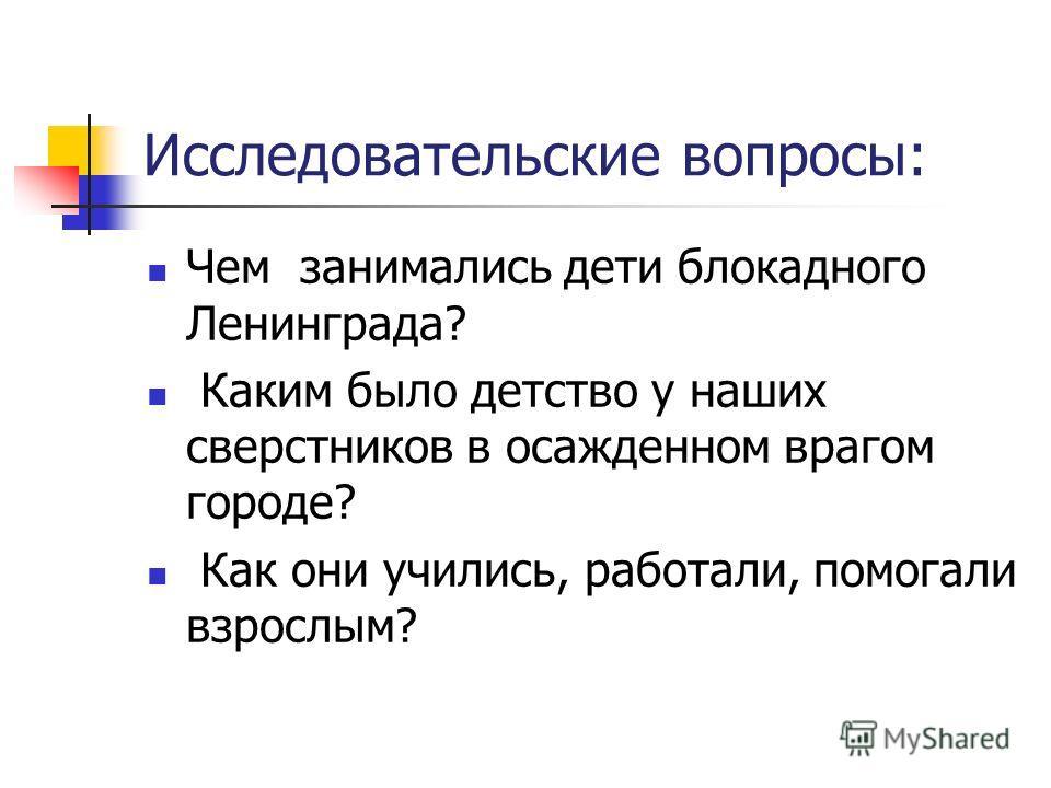 Чем занимались дети блокадного Ленинграда? Каким было детство у наших сверстников в осажденном врагом городе? Как они учились, работали, помогали взрослым? Исследовательские вопросы: