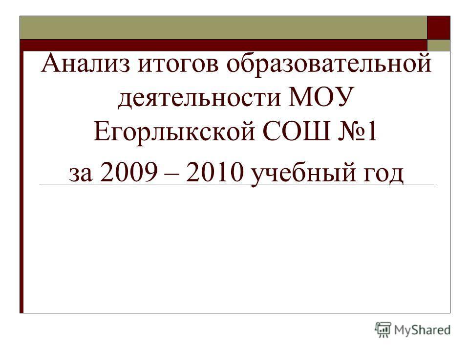 Анализ итогов образовательной деятельности МОУ Егорлыкской СОШ 1 за 2009 – 2010 учебный год