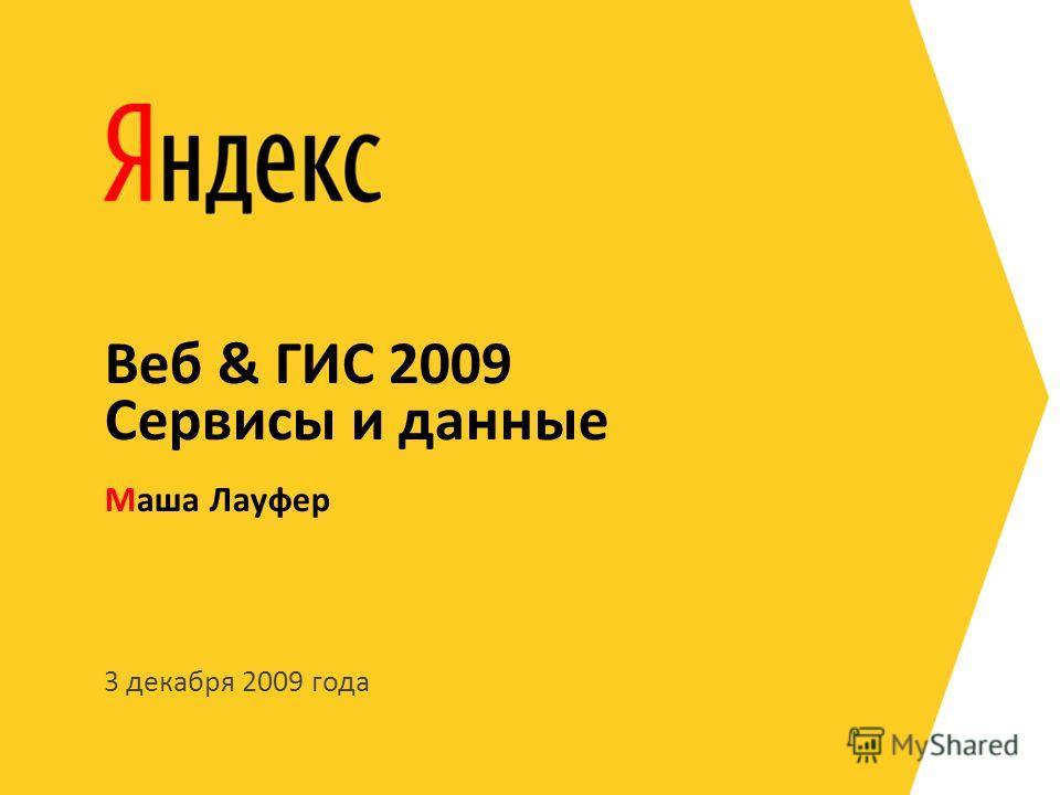 3 декабря 2009 года Маша Лауфер Веб & ГИС 2009 Сервисы и данные