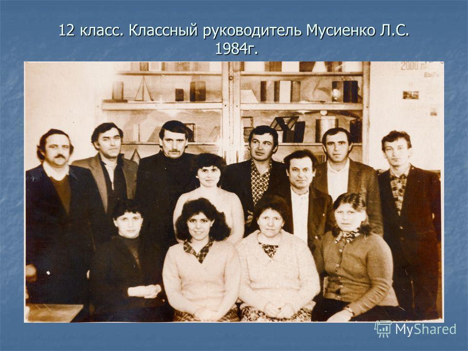 12 класс. Классный руководитель Мусиенко Л.С. 1984г.