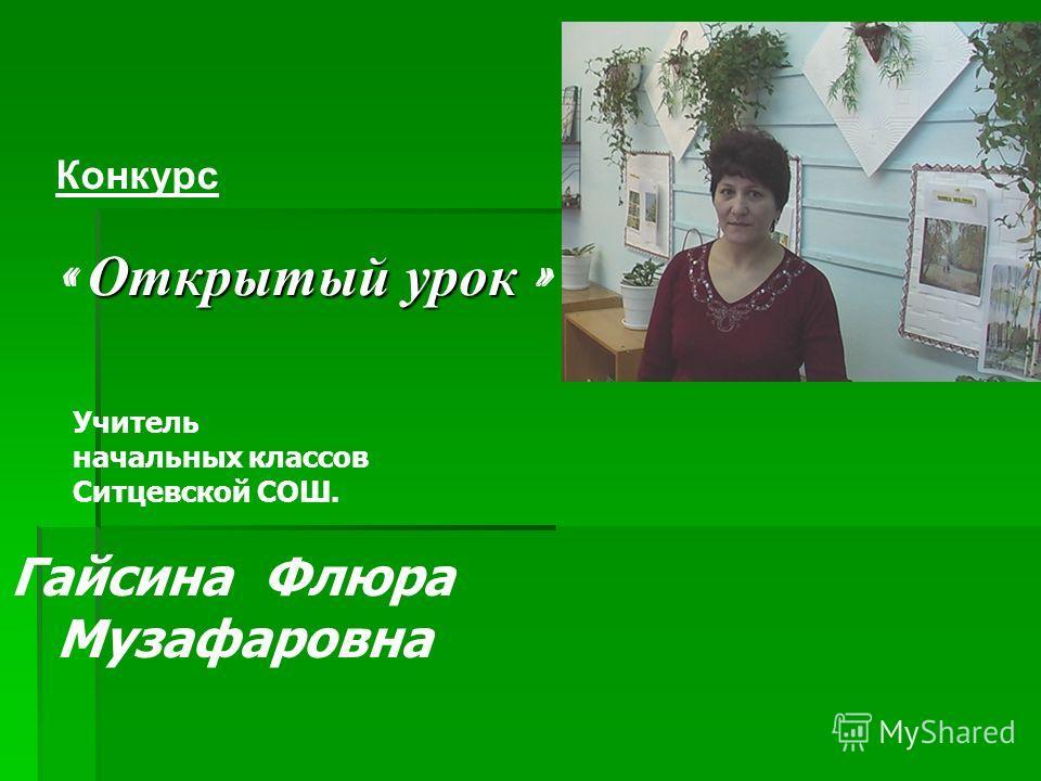 Гайсина Флюра Музафаровна Учитель начальных классов Ситцевской СОШ. Конкурс Открытый урок « Открытый урок »