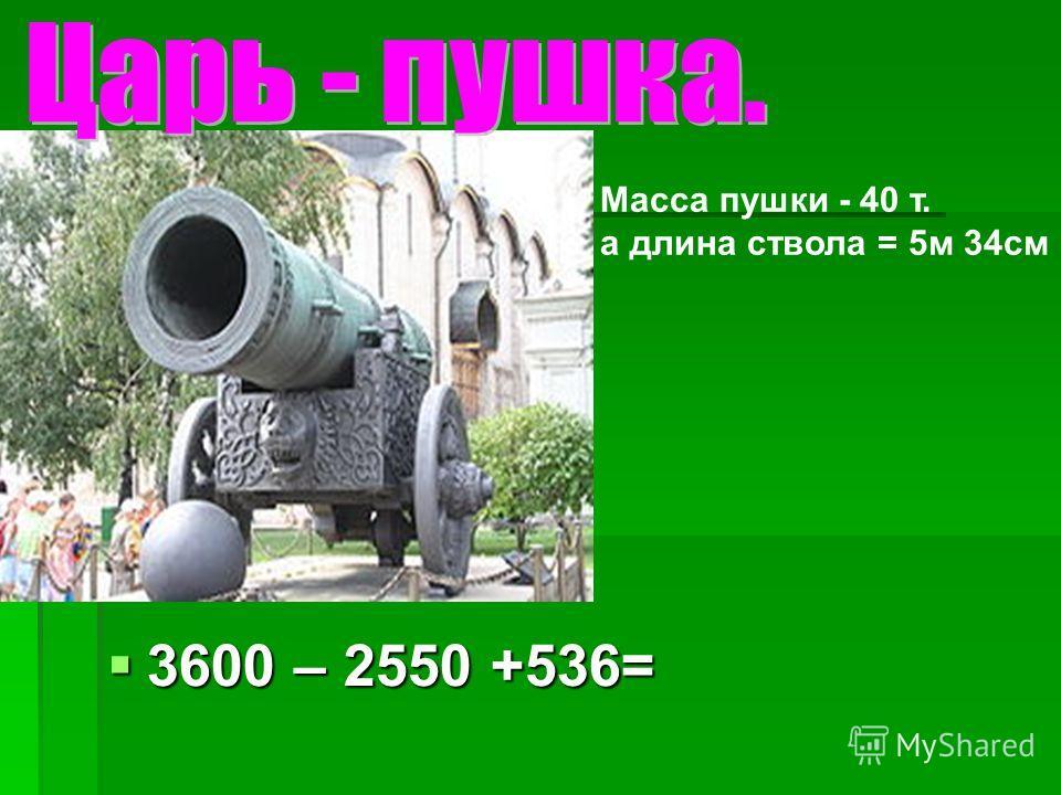 3600 – 2550 +536= 3600 – 2550 +536= Масса пушки - 40 т. а длина ствола = 5м 34см