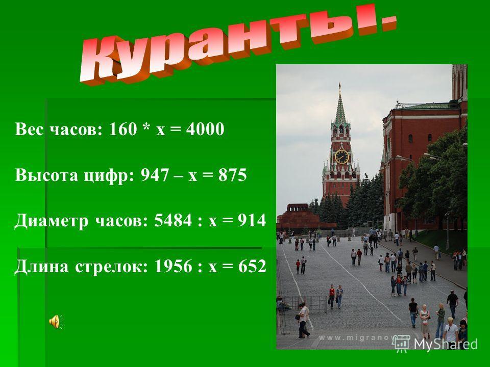 Вес часов: 160 * х = 4000 Высота цифр: 947 – х = 875 Диаметр часов: 5484 : х = 914 Длина стрелок: 1956 : х = 652