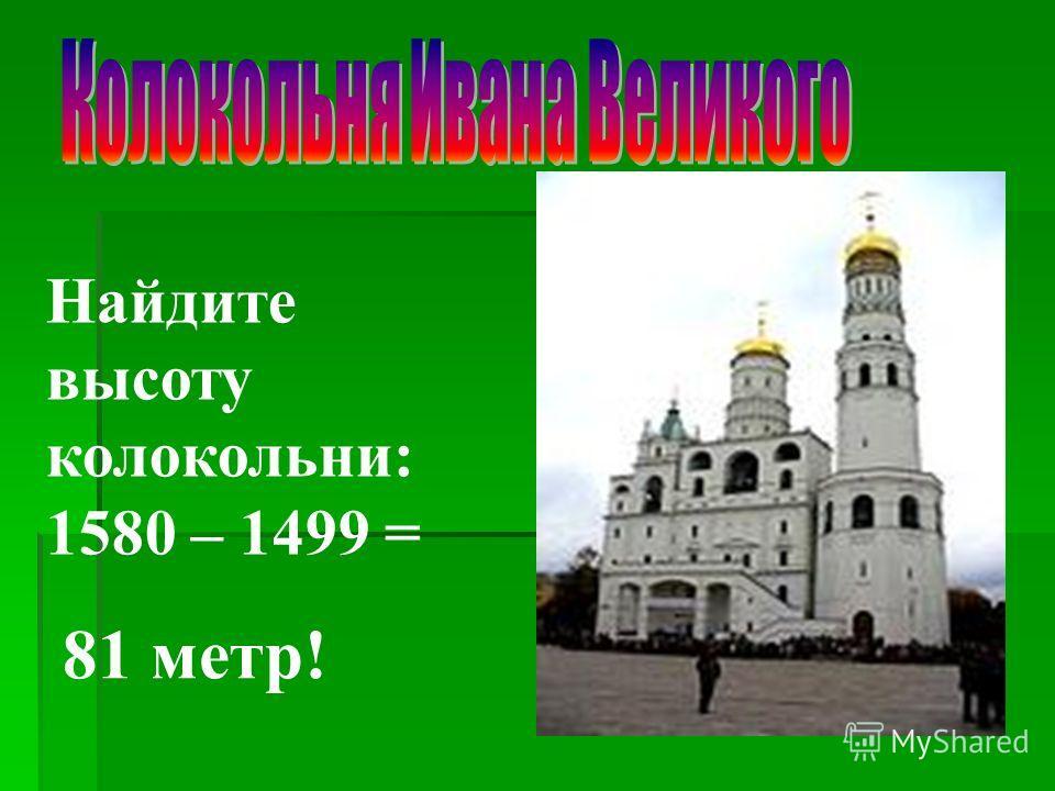Найдите высоту колокольни: 1580 – 1499 = 81 метр!