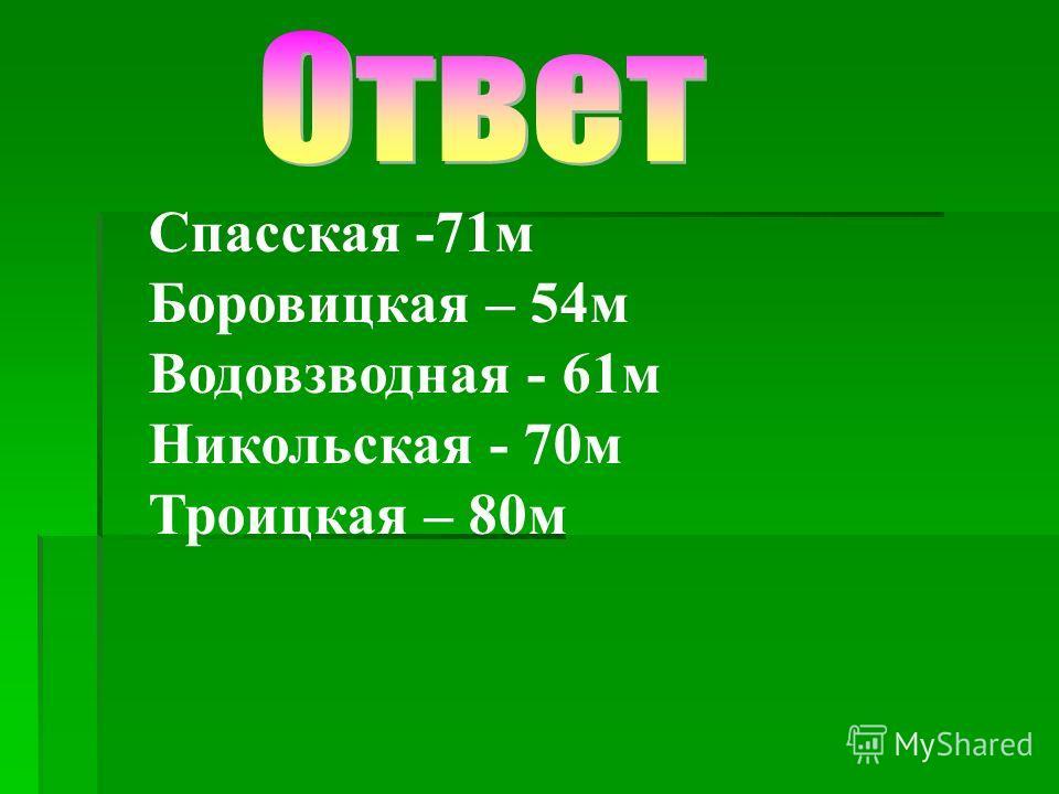 Спасская -71м Боровицкая – 54м Водовзводная - 61м Никольская - 70м Троицкая – 80м