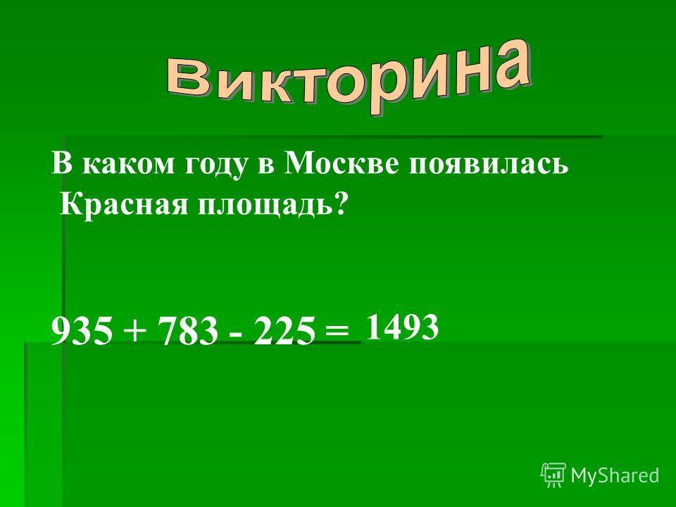 В каком году в Москве появилась Красная площадь? 935 + 783 - 225 = 1493