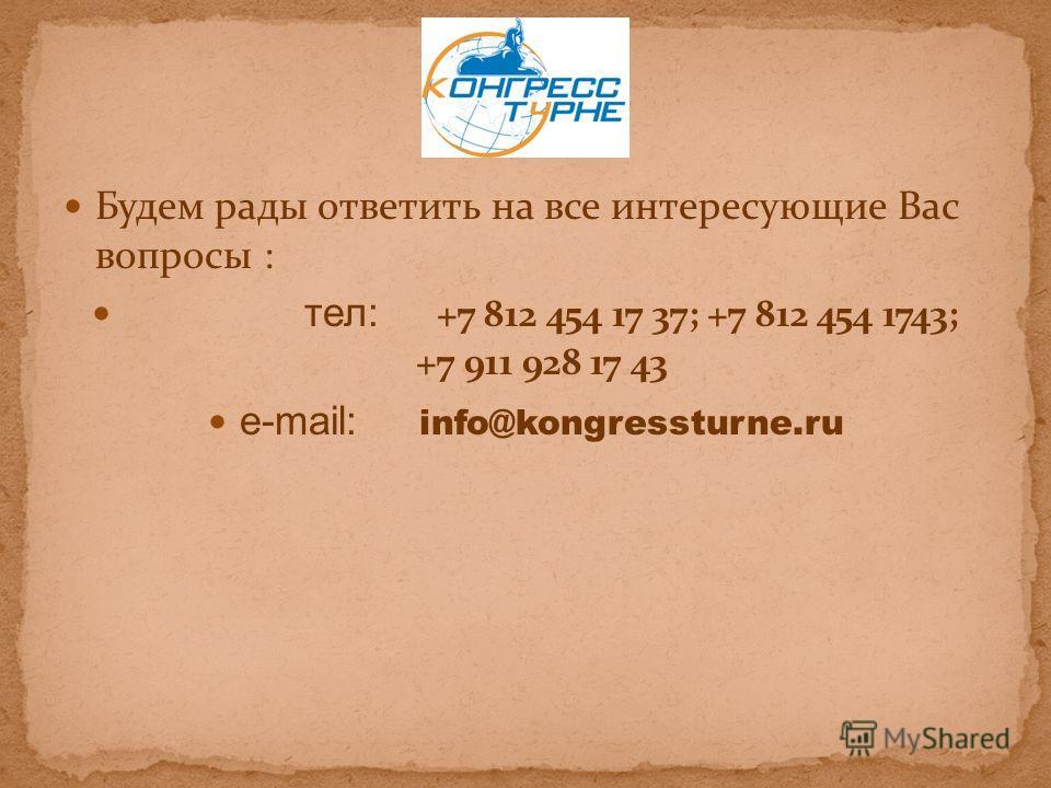 Будем рады ответить на все интересующие Вас вопросы : тел: +7 812 454 17 37; +7 812 454 1743; +7 911 928 17 43 e-mail: info@kongressturne.ru