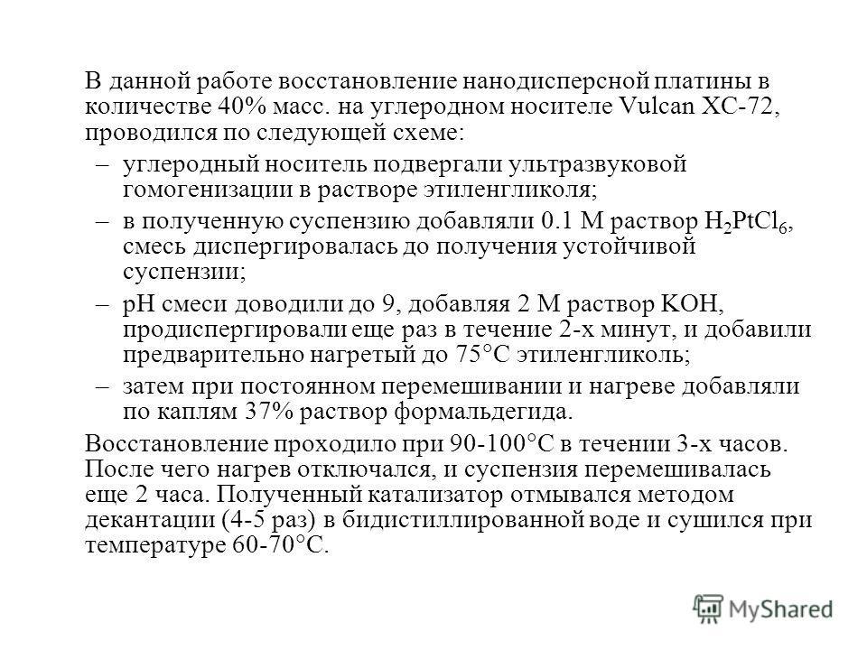 В данной работе восстановление нанодисперсной платины в количестве 40% масс. на углеродном носителе Vulcan XC-72, проводился по следующей схеме: –углеродный носитель подвергали ультразвуковой гомогенизации в растворе этиленгликоля; –в полученную сусп