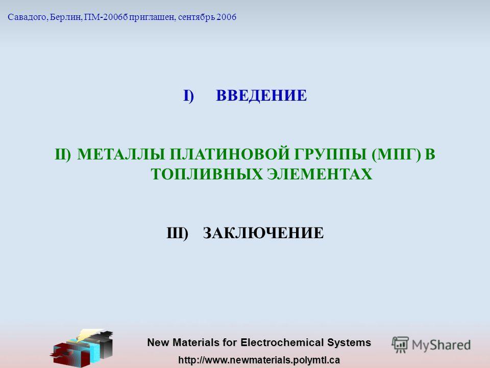 New Materials for Electrochemical Systems http://www.newmaterials.polymtl.ca I)ВВЕДЕНИЕ II) МЕТАЛЛЫ ПЛАТИНОВОЙ ГРУППЫ (МПГ) В ТОПЛИВНЫХ ЭЛЕМЕНТАХ III) ЗАКЛЮЧЕНИЕ Савадого, Берлин, ПМ-2006б приглашен, сентябрь 2006
