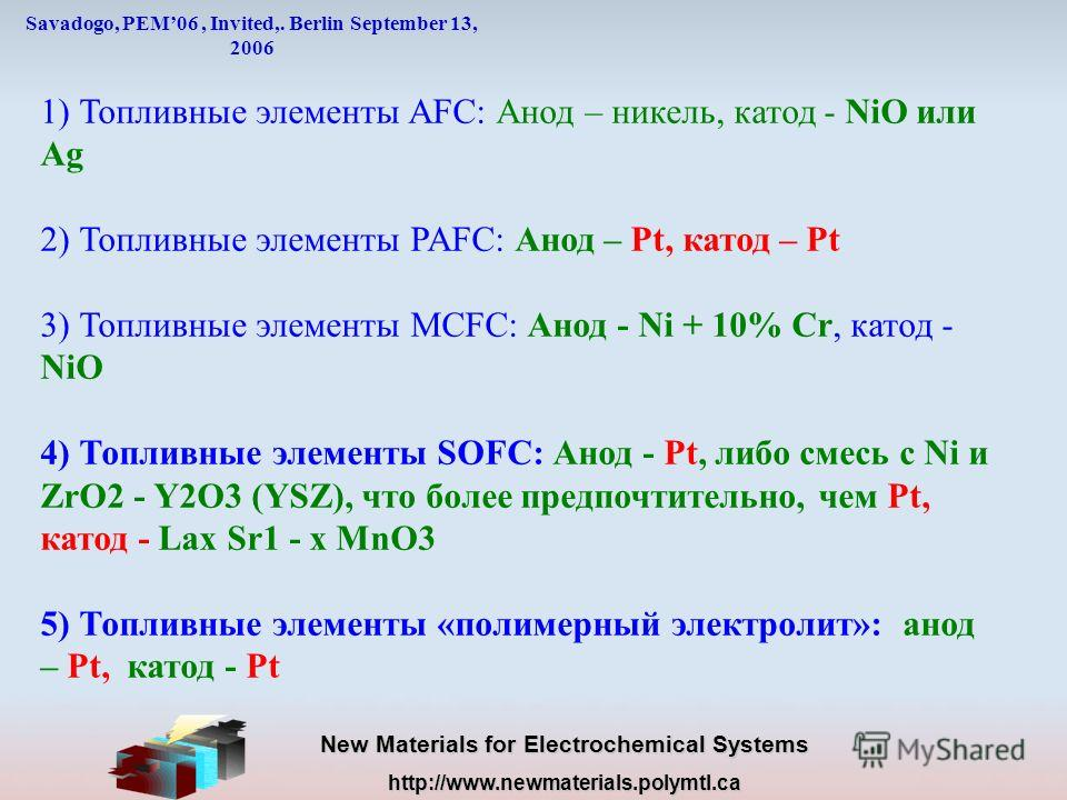 New Materials for Electrochemical Systems http://www.newmaterials.polymtl.ca Savadogo, PEM06, Invited,. Berlin September 13, 2006 1) Топливные элементы AFC: Анод – никель, катод - NiO или Ag 2) Топливные элементы PAFC: Анод – Pt, катод – Pt 3) Топлив