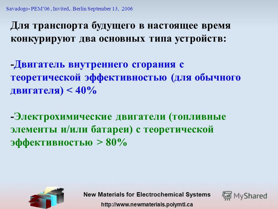 New Materials for Electrochemical Systems http://www.newmaterials.polymtl.ca Savadogo- PEM06, Invited,. Berlin September 13, 2006 Для транспорта будущего в настоящее время конкурируют два основных типа устройств: -Двигатель внутреннего сгорания с тео