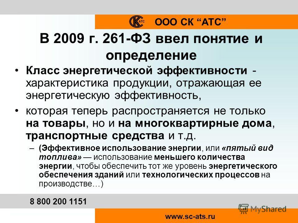 ООО СК АТС 8 800 200 1151 www.sc-ats.ru В 2009 г. 261-ФЗ ввел понятие и определение Класс энергетической эффективности - характеристика продукции, отражающая ее энергетическую эффективность, которая теперь распространяется не только на товары, но и н