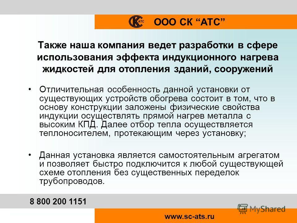 ООО СК АТС 8 800 200 1151 www.sc-ats.ru Также наша компания ведет разработки в сфере использования эффекта индукционного нагрева жидкостей для отопления зданий, сооружений Отличительная особенность данной установки от существующих устройств обогрева