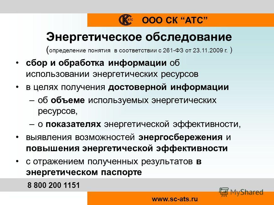 ООО СК АТС 8 800 200 1151 www.sc-ats.ru Энергетическое обследование ( определение понятия в соответствии с 261-ФЗ от 23.11.2009 г. ) сбор и обработка информации об использовании энергетических ресурсов в целях получения достоверной информации –об объ